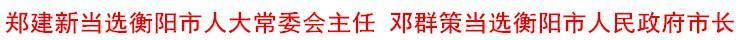 郑建新当选衡阳市人大常委会主任 邓群策当选衡阳市人民政府市长