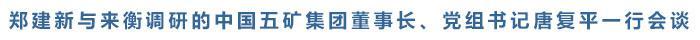 郑建新与来衡调研的中国五矿集团董事长、党组书记唐复平一行会谈