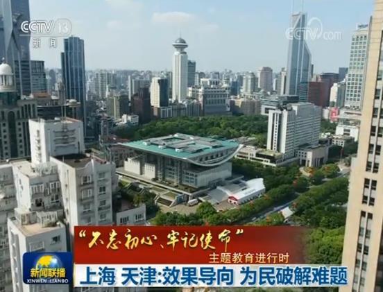 """【""""不忘初心、牢記使命""""主題教育進行時】上海、天津:效果導向 為民破解難題"""