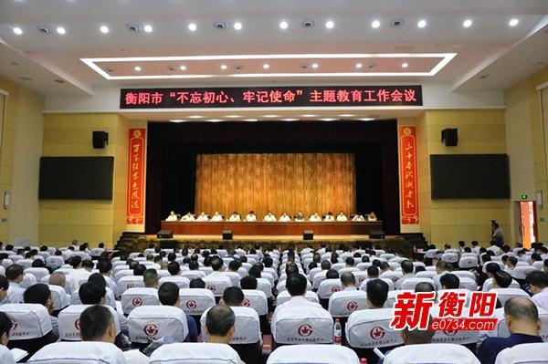 """衡阳市""""不忘初心、牢记使命""""主题教育工作会议召开"""