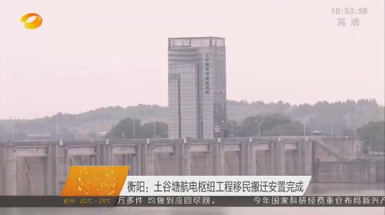 【芒果TV】衡阳:土谷塘航电枢纽工程移民搬迁安置完成